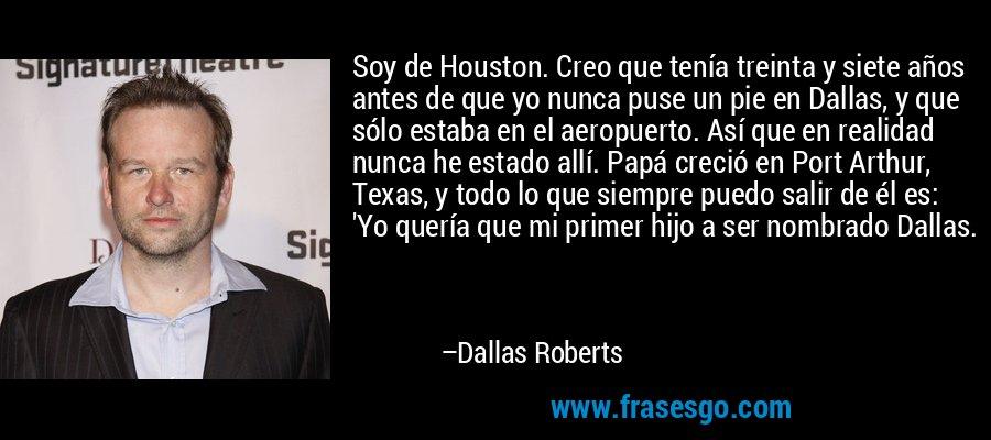 Soy de Houston. Creo que tenía treinta y siete años antes de que yo nunca puse un pie en Dallas, y que sólo estaba en el aeropuerto. Así que en realidad nunca he estado allí. Papá creció en Port Arthur, Texas, y todo lo que siempre puedo salir de él es: 'Yo quería que mi primer hijo a ser nombrado Dallas. – Dallas Roberts