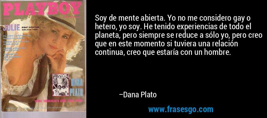 Soy de mente abierta. Yo no me considero gay o hetero, yo soy. He tenido experiencias de todo el planeta, pero siempre se reduce a sólo yo, pero creo que en este momento si tuviera una relación continua, creo que estaría con un hombre. – Dana Plato