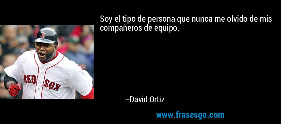 Soy el tipo de persona que nunca me olvido de mis compañeros de equipo. – David Ortiz