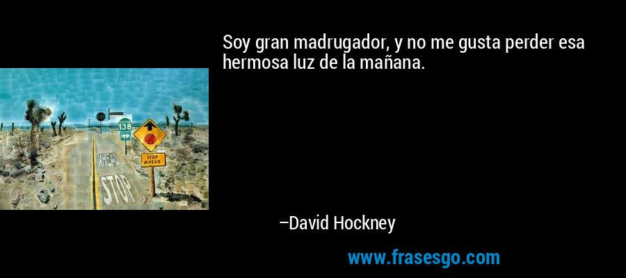 Soy gran madrugador, y no me gusta perder esa hermosa luz de la mañana. – David Hockney