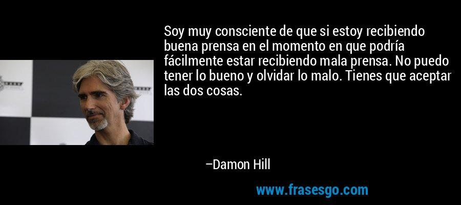 Soy muy consciente de que si estoy recibiendo buena prensa en el momento en que podría fácilmente estar recibiendo mala prensa. No puedo tener lo bueno y olvidar lo malo. Tienes que aceptar las dos cosas. – Damon Hill