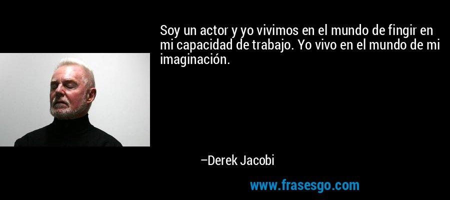 Soy un actor y yo vivimos en el mundo de fingir en mi capacidad de trabajo. Yo vivo en el mundo de mi imaginación. – Derek Jacobi