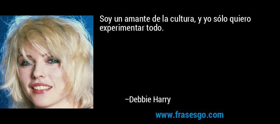 Soy un amante de la cultura, y yo sólo quiero experimentar todo. – Debbie Harry
