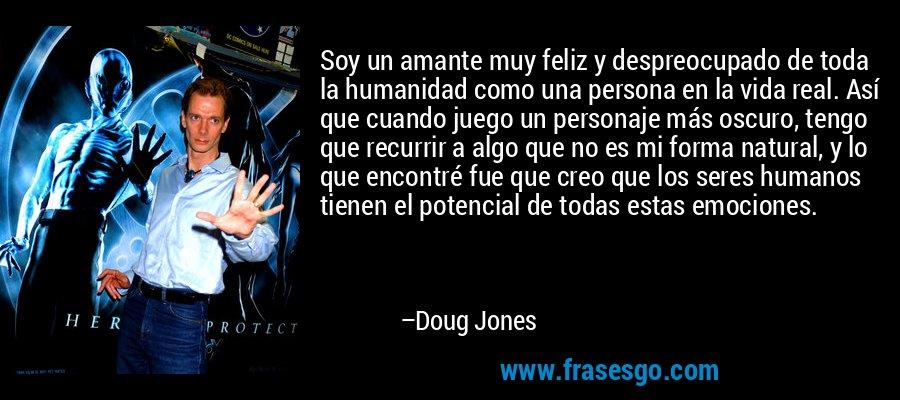 Soy un amante muy feliz y despreocupado de toda la humanidad como una persona en la vida real. Así que cuando juego un personaje más oscuro, tengo que recurrir a algo que no es mi forma natural, y lo que encontré fue que creo que los seres humanos tienen el potencial de todas estas emociones. – Doug Jones