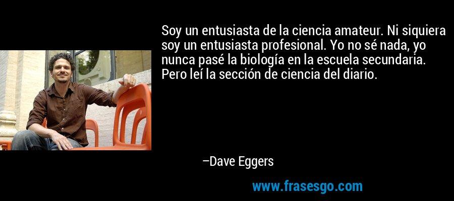 Soy un entusiasta de la ciencia amateur. Ni siquiera soy un entusiasta profesional. Yo no sé nada, yo nunca pasé la biología en la escuela secundaria. Pero leí la sección de ciencia del diario. – Dave Eggers
