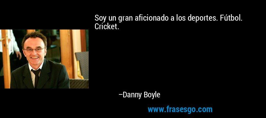 Soy un gran aficionado a los deportes. Fútbol. Cricket. – Danny Boyle