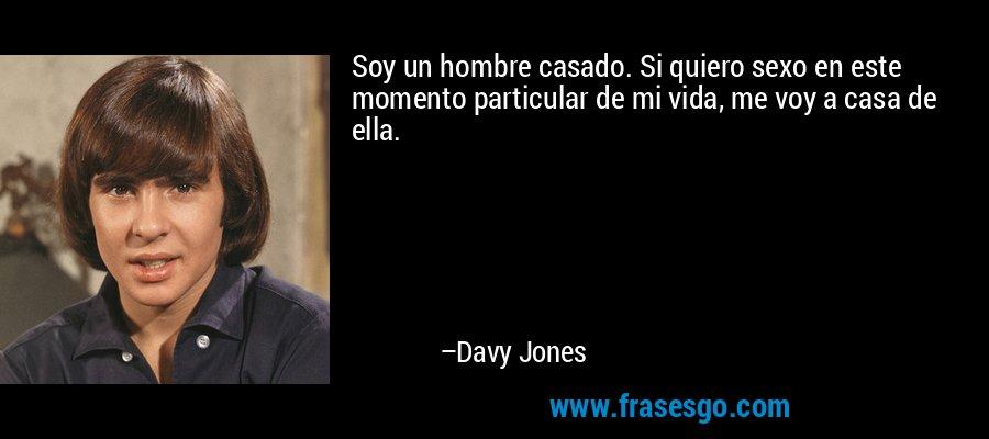 Soy un hombre casado. Si quiero sexo en este momento particular de mi vida, me voy a casa de ella. – Davy Jones