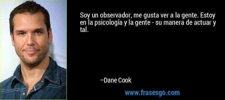 Soy un observador, me gusta ver a la gente. Estoy en la psicología y la gente - su manera de actuar y tal. – Dane Cook