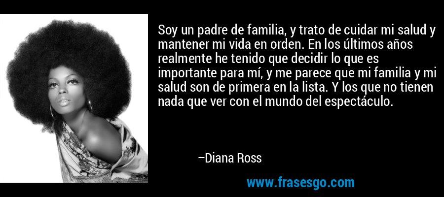 Soy un padre de familia, y trato de cuidar mi salud y mantener mi vida en orden. En los últimos años realmente he tenido que decidir lo que es importante para mí, y me parece que mi familia y mi salud son de primera en la lista. Y los que no tienen nada que ver con el mundo del espectáculo. – Diana Ross