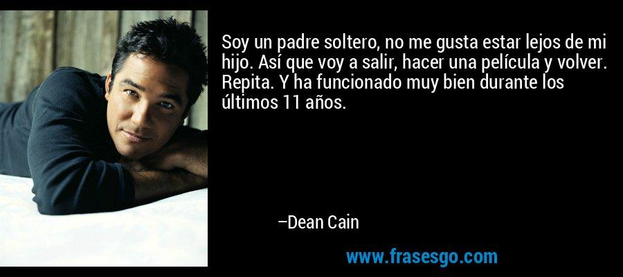 Soy un padre soltero, no me gusta estar lejos de mi hijo. Así que voy a salir, hacer una película y volver. Repita. Y ha funcionado muy bien durante los últimos 11 años. – Dean Cain