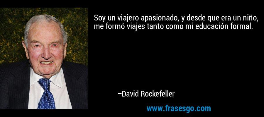 Soy un viajero apasionado, y desde que era un niño, me formó viajes tanto como mi educación formal. – David Rockefeller