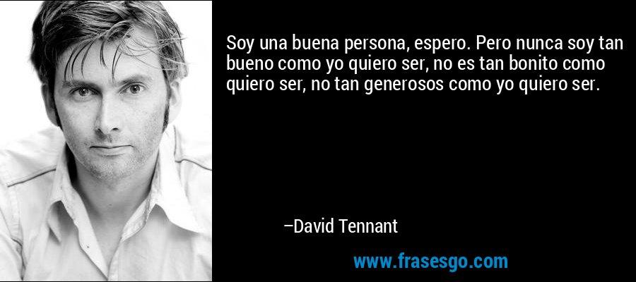 Soy una buena persona, espero. Pero nunca soy tan bueno como yo quiero ser, no es tan bonito como quiero ser, no tan generosos como yo quiero ser. – David Tennant