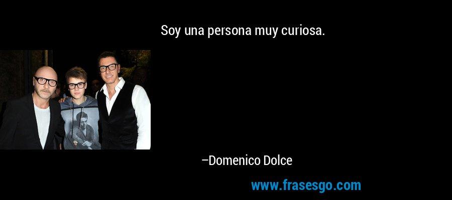 Soy una persona muy curiosa. – Domenico Dolce