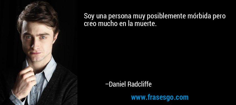 Soy una persona muy posiblemente mórbida pero creo mucho en la muerte. – Daniel Radcliffe