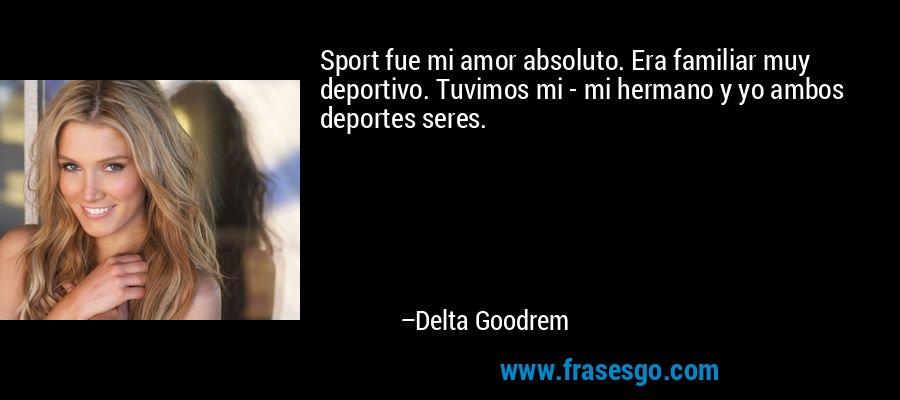 Sport fue mi amor absoluto. Era familiar muy deportivo. Tuvimos mi - mi hermano y yo ambos deportes seres. – Delta Goodrem