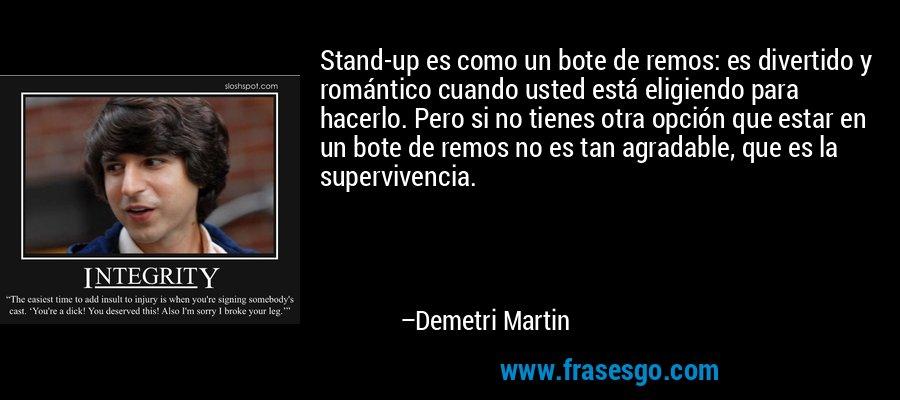 Stand-up es como un bote de remos: es divertido y romántico cuando usted está eligiendo para hacerlo. Pero si no tienes otra opción que estar en un bote de remos no es tan agradable, que es la supervivencia. – Demetri Martin
