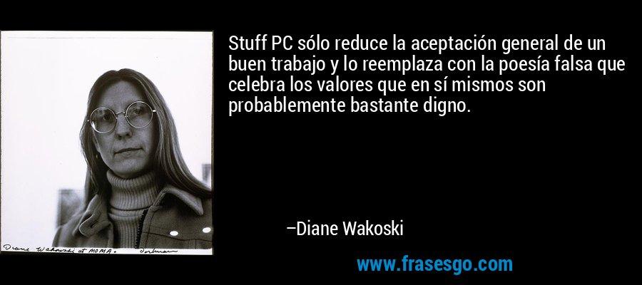 Stuff PC sólo reduce la aceptación general de un buen trabajo y lo reemplaza con la poesía falsa que celebra los valores que en sí mismos son probablemente bastante digno. – Diane Wakoski