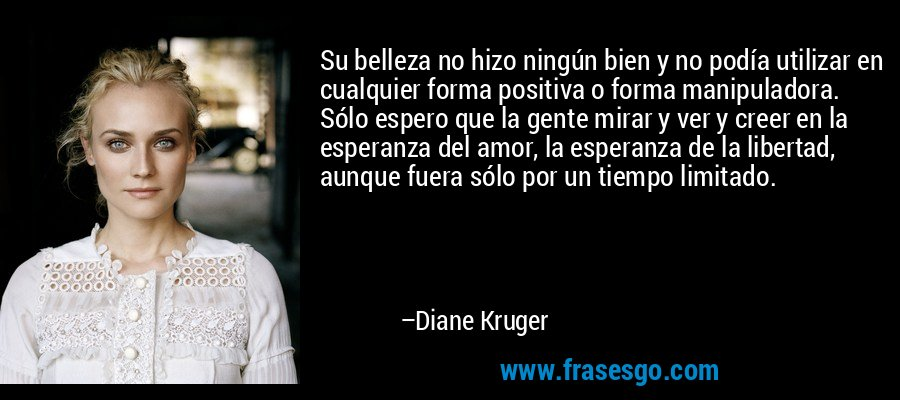 Su belleza no hizo ningún bien y no podía utilizar en cualquier forma positiva o forma manipuladora. Sólo espero que la gente mirar y ver y creer en la esperanza del amor, la esperanza de la libertad, aunque fuera sólo por un tiempo limitado. – Diane Kruger