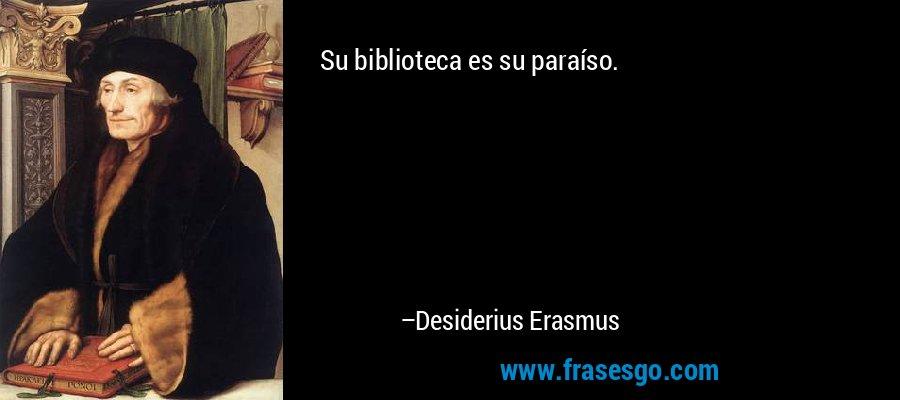 Su biblioteca es su paraíso. – Desiderius Erasmus