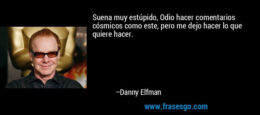 Suena muy estúpido, Odio hacer comentarios cósmicos como este, pero me dejo hacer lo que quiere hacer. – Danny Elfman