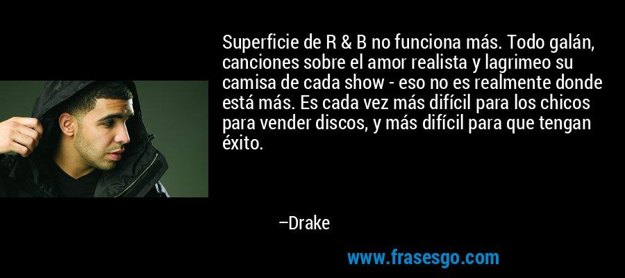 Superficie de R & B no funciona más. Todo galán, canciones sobre el amor realista y lagrimeo su camisa de cada show - eso no es realmente donde está más. Es cada vez más difícil para los chicos para vender discos, y más difícil para que tengan éxito. – Drake