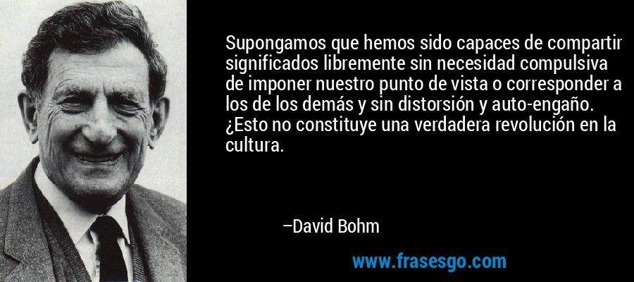 Supongamos que hemos sido capaces de compartir significados libremente sin necesidad compulsiva de imponer nuestro punto de vista o corresponder a los de los demás y sin distorsión y auto-engaño. ¿Esto no constituye una verdadera revolución en la cultura. – David Bohm