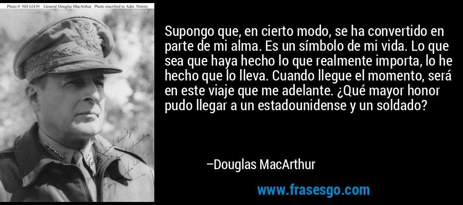 Supongo que, en cierto modo, se ha convertido en parte de mi alma. Es un símbolo de mi vida. Lo que sea que haya hecho lo que realmente importa, lo he hecho que lo lleva. Cuando llegue el momento, será en este viaje que me adelante. ¿Qué mayor honor pudo llegar a un estadounidense y un soldado? – Douglas MacArthur
