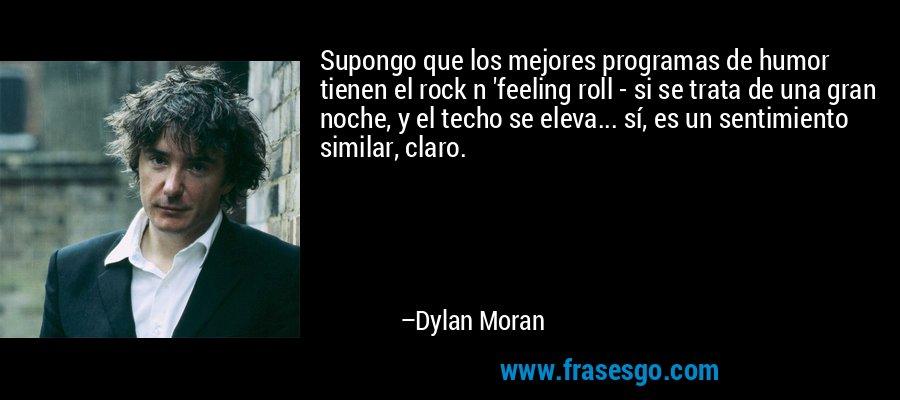 Supongo que los mejores programas de humor tienen el rock n 'feeling roll - si se trata de una gran noche, y el techo se eleva... sí, es un sentimiento similar, claro. – Dylan Moran