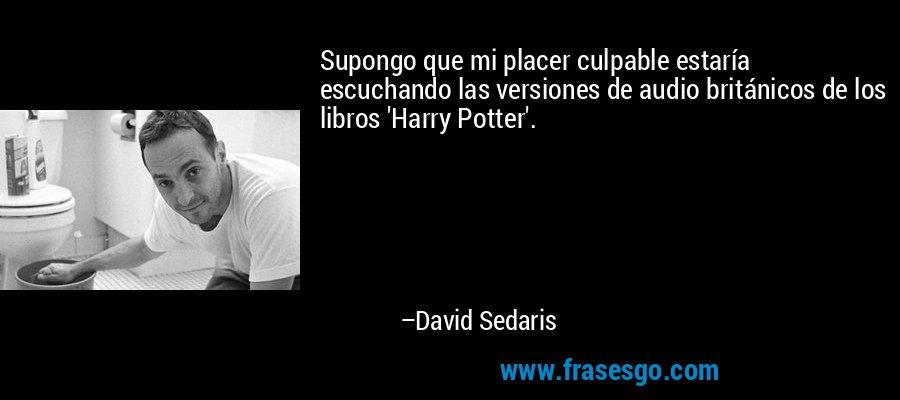 Supongo que mi placer culpable estaría escuchando las versiones de audio británicos de los libros 'Harry Potter'. – David Sedaris