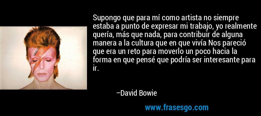 Supongo que para mí como artista no siempre estaba a punto de expresar mi trabajo, yo realmente quería, más que nada, para contribuir de alguna manera a la cultura que en que vivía Nos pareció que era un reto para moverlo un poco hacia la forma en que pensé que podría ser interesante para ir. – David Bowie