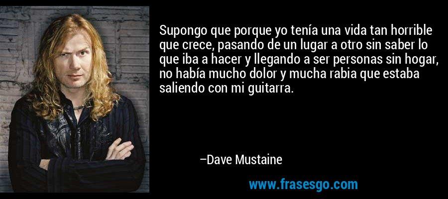 Supongo que porque yo tenía una vida tan horrible que crece, pasando de un lugar a otro sin saber lo que iba a hacer y llegando a ser personas sin hogar, no había mucho dolor y mucha rabia que estaba saliendo con mi guitarra. – Dave Mustaine