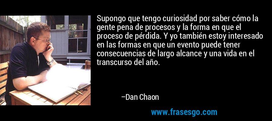 Supongo que tengo curiosidad por saber cómo la gente pena de procesos y la forma en que el proceso de pérdida. Y yo también estoy interesado en las formas en que un evento puede tener consecuencias de largo alcance y una vida en el transcurso del año. – Dan Chaon