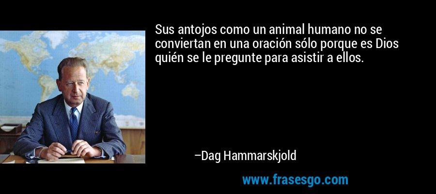 Sus antojos como un animal humano no se conviertan en una oración sólo porque es Dios quién se le pregunte para asistir a ellos. – Dag Hammarskjold