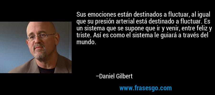 Sus emociones están destinados a fluctuar, al igual que su presión arterial está destinado a fluctuar. Es un sistema que se supone que ir y venir, entre feliz y triste. Así es como el sistema le guiará a través del mundo. – Daniel Gilbert