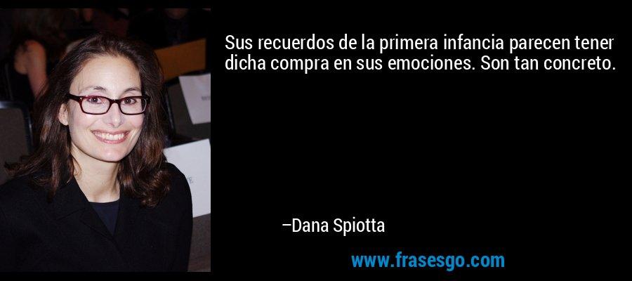 Sus recuerdos de la primera infancia parecen tener dicha compra en sus emociones. Son tan concreto. – Dana Spiotta