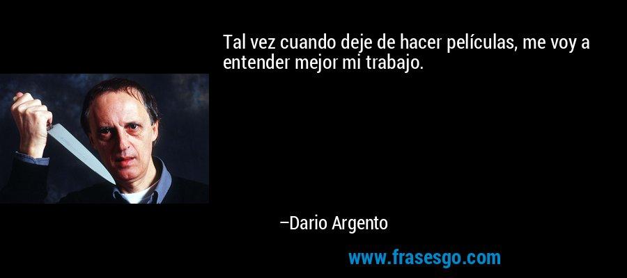Tal vez cuando deje de hacer películas, me voy a entender mejor mi trabajo. – Dario Argento