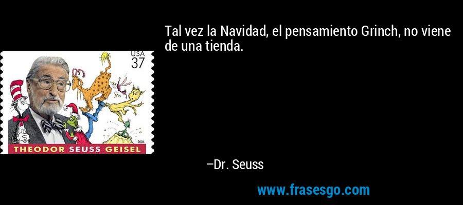 Tal vez la Navidad, el pensamiento Grinch, no viene de una tienda. – Dr. Seuss