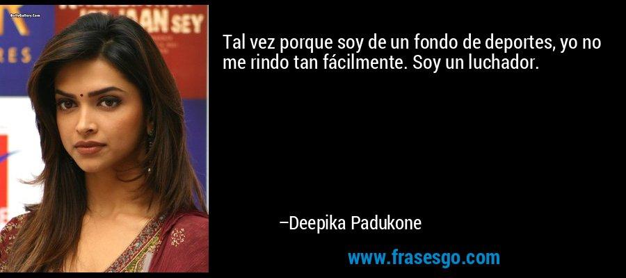 Tal vez porque soy de un fondo de deportes, yo no me rindo tan fácilmente. Soy un luchador. – Deepika Padukone