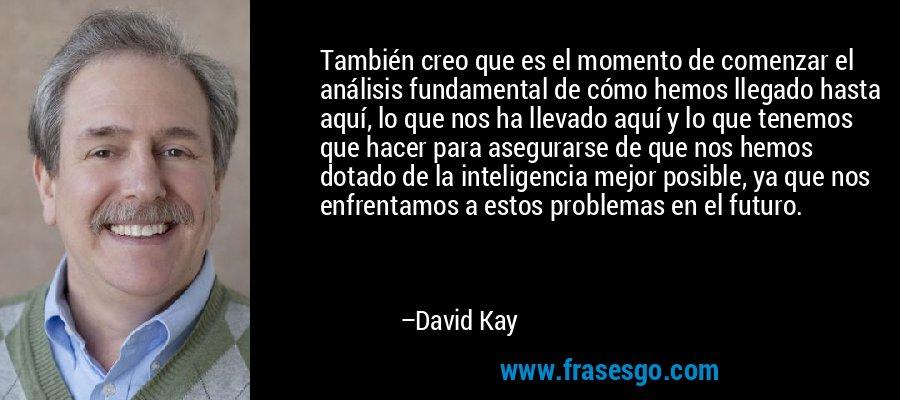 También creo que es el momento de comenzar el análisis fundamental de cómo hemos llegado hasta aquí, lo que nos ha llevado aquí y lo que tenemos que hacer para asegurarse de que nos hemos dotado de la inteligencia mejor posible, ya que nos enfrentamos a estos problemas en el futuro. – David Kay