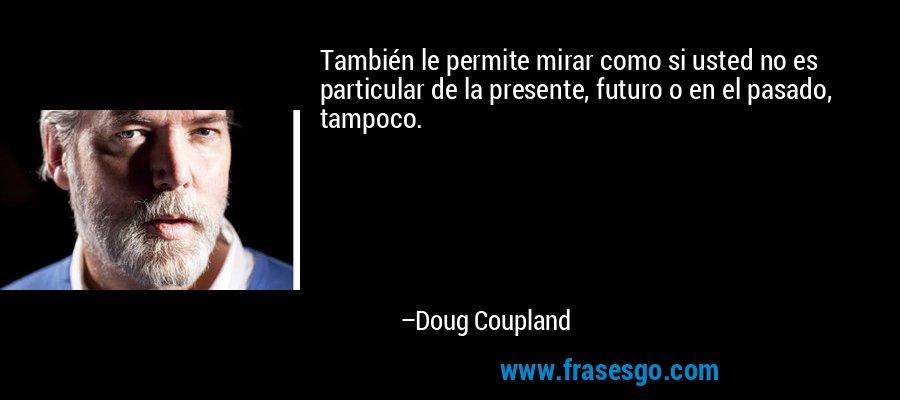 También le permite mirar como si usted no es particular de la presente, futuro o en el pasado, tampoco. – Doug Coupland