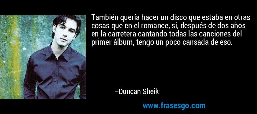 También quería hacer un disco que estaba en otras cosas que en el romance, si, después de dos años en la carretera cantando todas las canciones del primer álbum, tengo un poco cansada de eso. – Duncan Sheik