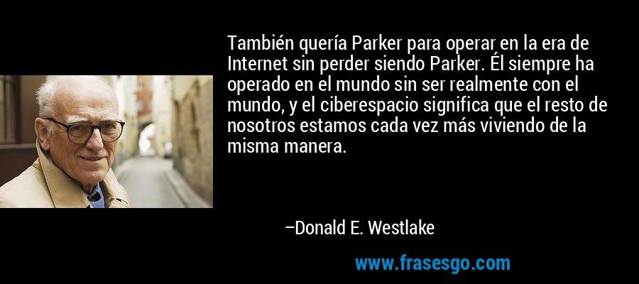 También quería Parker para operar en la era de Internet sin perder siendo Parker. Él siempre ha operado en el mundo sin ser realmente con el mundo, y el ciberespacio significa que el resto de nosotros estamos cada vez más viviendo de la misma manera. – Donald E. Westlake