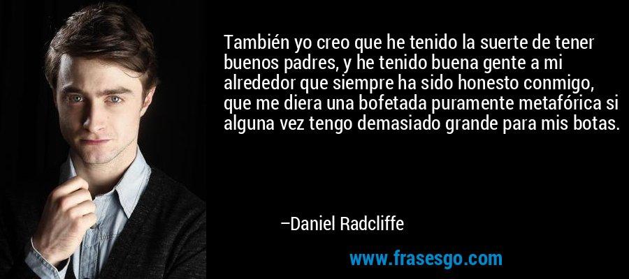 También yo creo que he tenido la suerte de tener buenos padres, y he tenido buena gente a mi alrededor que siempre ha sido honesto conmigo, que me diera una bofetada puramente metafórica si alguna vez tengo demasiado grande para mis botas. – Daniel Radcliffe