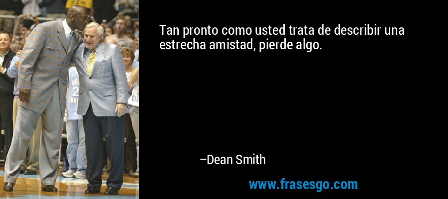 Tan pronto como usted trata de describir una estrecha amistad, pierde algo. – Dean Smith
