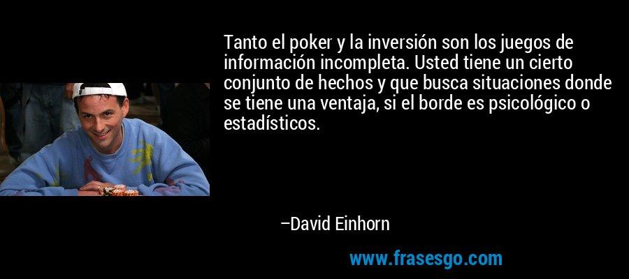 Tanto el poker y la inversión son los juegos de información incompleta. Usted tiene un cierto conjunto de hechos y que busca situaciones donde se tiene una ventaja, si el borde es psicológico o estadísticos. – David Einhorn