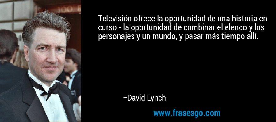 Televisión ofrece la oportunidad de una historia en curso - la oportunidad de combinar el elenco y los personajes y un mundo, y pasar más tiempo allí. – David Lynch
