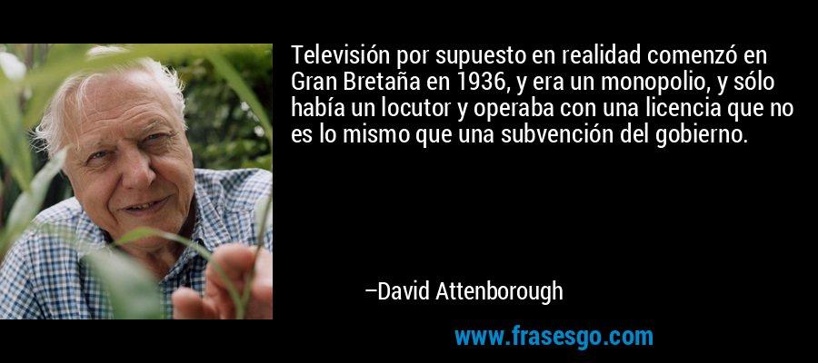 Televisión por supuesto en realidad comenzó en Gran Bretaña en 1936, y era un monopolio, y sólo había un locutor y operaba con una licencia que no es lo mismo que una subvención del gobierno. – David Attenborough