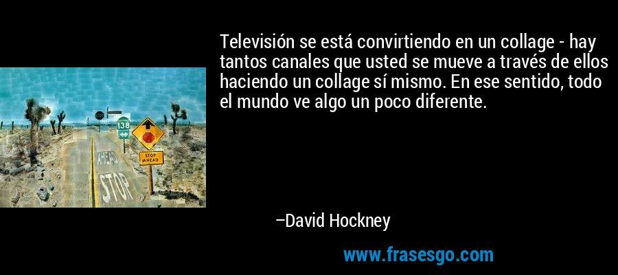 Televisión se está convirtiendo en un collage - hay tantos canales que usted se mueve a través de ellos haciendo un collage sí mismo. En ese sentido, todo el mundo ve algo un poco diferente. – David Hockney