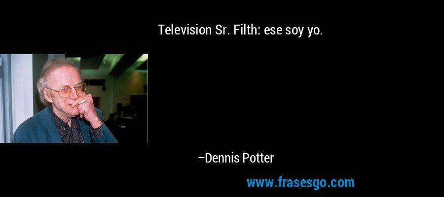 Television Sr. Filth: ese soy yo. – Dennis Potter
