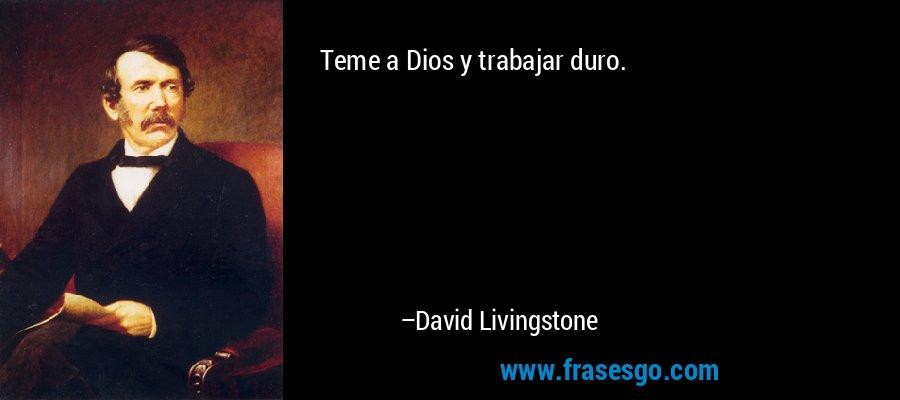 Teme a Dios y trabajar duro. – David Livingstone